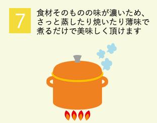 7.食材そのものの味が濃いため、さっと蒸したり焼いたり薄味で煮るだけで美味しく頂けます